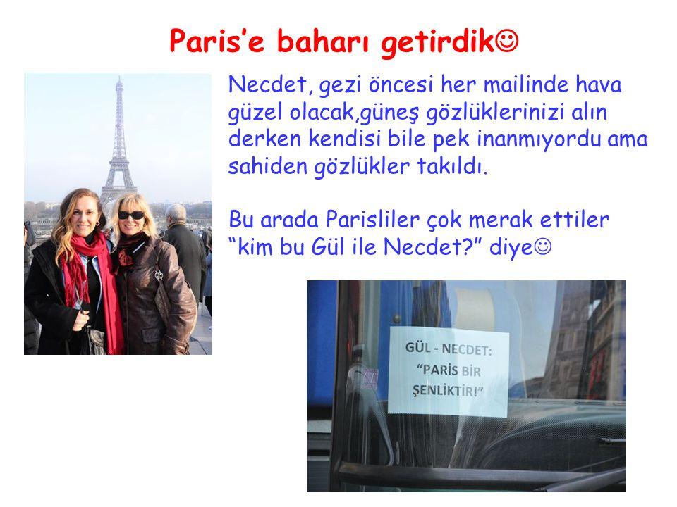 Paris'e baharı getirdik Necdet, gezi öncesi her mailinde hava güzel olacak,güneş gözlüklerinizi alın derken kendisi bile pek inanmıyordu ama sahiden gözlükler takıldı.
