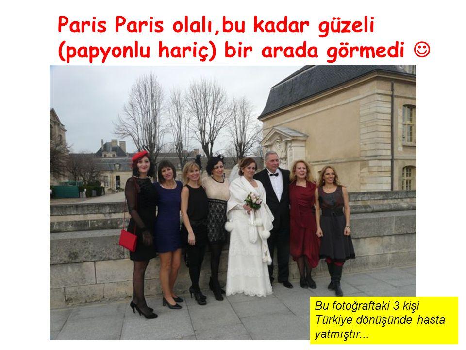 Paris Paris olalı,bu kadar güzeli (papyonlu hariç) bir arada görmedi Bu fotoğraftaki 3 kişi Türkiye dönüşünde hasta yatmıştır...