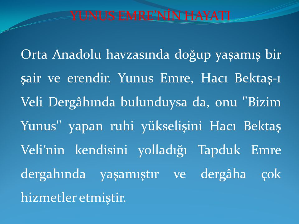 Orta Anadolu havzasında doğup yaşamış bir şair ve erendir. Yunus Emre, Hacı Bektaş-ı Veli Dergâhında bulunduysa da, onu ''Bizim Yunus'' yapan ruhi yük