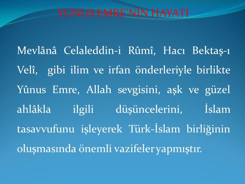 Mevlânâ Celaleddin-i Rûmî, Hacı Bektaş-ı Velî, gibi ilim ve irfan önderleriyle birlikte Yûnus Emre, Allah sevgisini, aşk ve güzel ahlâkla ilgili düşüncelerini, İslam tasavvufunu işleyerek Türk-İslam birliğinin oluşmasında önemli vazifeler yapmıştır.