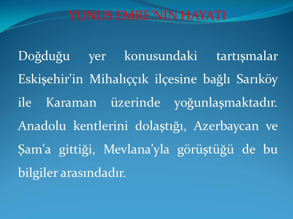 Doğduğu yer konusundaki tartışmalar Eskişehir'in Mihalıççık ilçesine bağlı Sarıköy ile Karaman üzerinde yoğunlaşmaktadır. Anadolu kentlerini dolaştığı