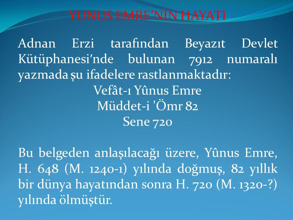 Adnan Erzi tarafından Beyazıt Devlet Kütüphanesi ′ nde bulunan 7912 numaralı yazmada şu ifadelere rastlanmaktadır: Vefât-ı Yûnus Emre Müddet-i Ömr 82 Sene 720 Bu belgeden anlaşılacağı üzere, Yûnus Emre, H.