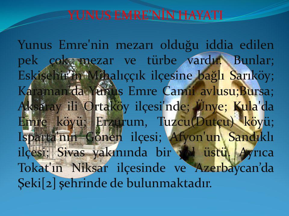 Yunus Emre'nin mezarı olduğu iddia edilen pek çok mezar ve türbe vardır. Bunlar; Eskişehir'in Mihalıççık ilçesine bağlı Sarıköy; Karaman'da Yunus Emre
