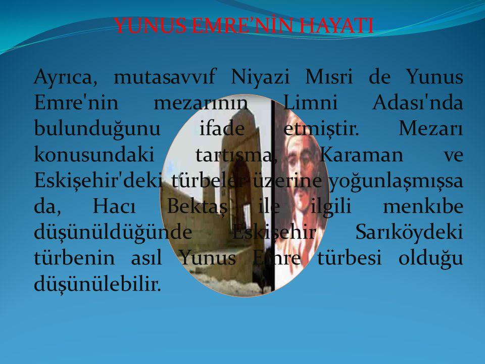 YUNUS EMRE'NİN HAYATI Ayrıca, mutasavvıf Niyazi Mısri de Yunus Emre'nin mezarının Limni Adası'nda bulunduğunu ifade etmiştir. Mezarı konusundaki tartı