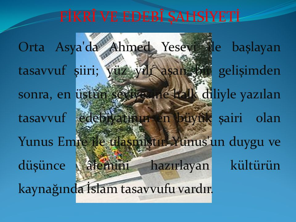 FİKRÎ VE EDEBÎ ŞAHSİYETİ Orta Asya da Ahmed Yesevi ile başlayan tasavvuf şiiri; yüz yılı aşan bir gelişimden sonra, en üstün seviyesine halk diliyle yazılan tasavvuf edebiyatının en büyük şairi olan Yunus Emre ile ulaşmıştır.