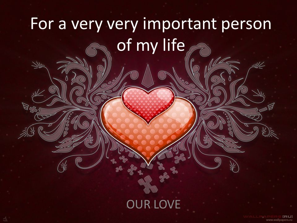 For a very very important person of my life OUR LOVE