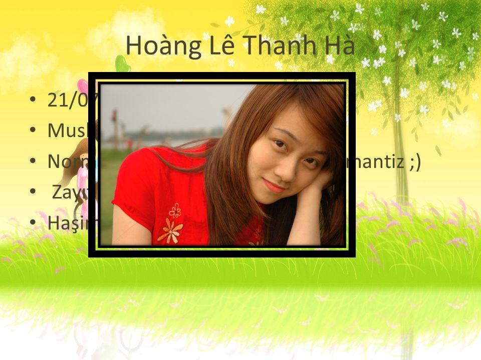 Hoàng Lê Thanh Hà 21/07/1991 Musluman olmak olacak Normal, kızgın kolay değil, kıskanç mantiz ;) Zayıf Haşimi seviyor.