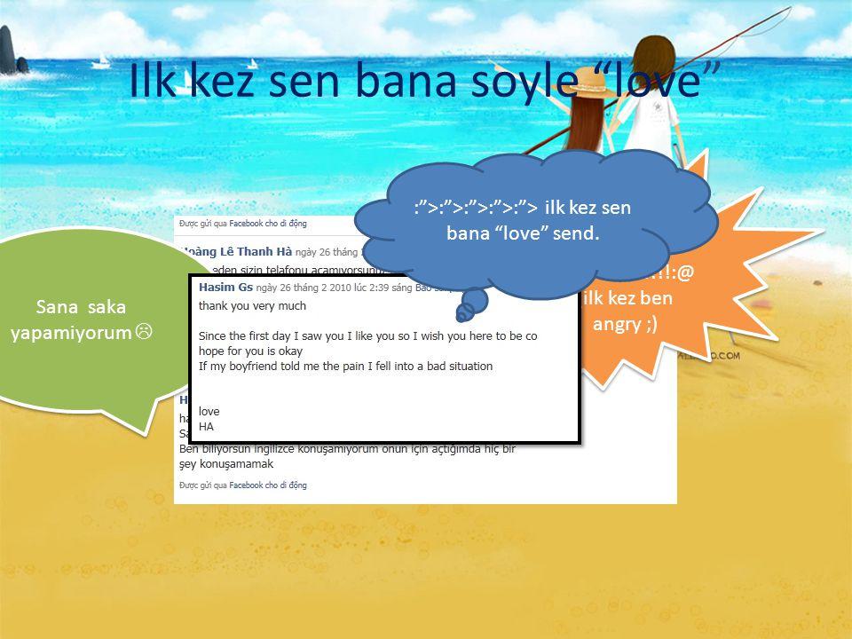 """Ilk kez sen bana soyle """"love"""" Ya! Bana saka yok lutfen!!!!:@ (ilk kez ben angry ;) Ya! Bana saka yok lutfen!!!!:@ (ilk kez ben angry ;) Sana saka yapa"""