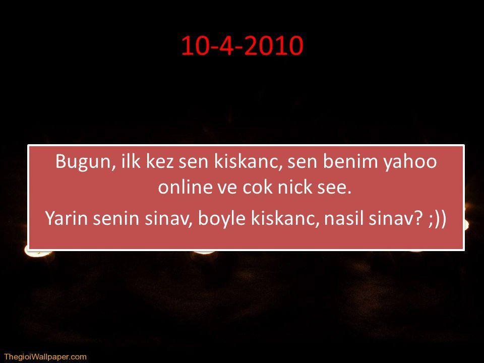 10-4-2010 Bugun, ilk kez sen kiskanc, sen benim yahoo online ve cok nick see. Yarin senin sinav, boyle kiskanc, nasil sinav? ;)) Bugun, ilk kez sen ki