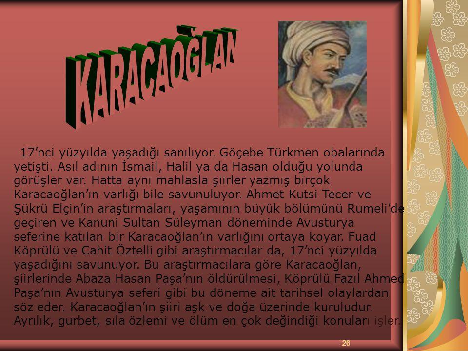 26 KARACAOĞLAN 17'nci yüzyılda yaşadığı sanılıyor. Göçebe Türkmen obalarında yetişti. Asıl adının İsmail, Halil ya da Hasan olduğu yolunda görüşler va
