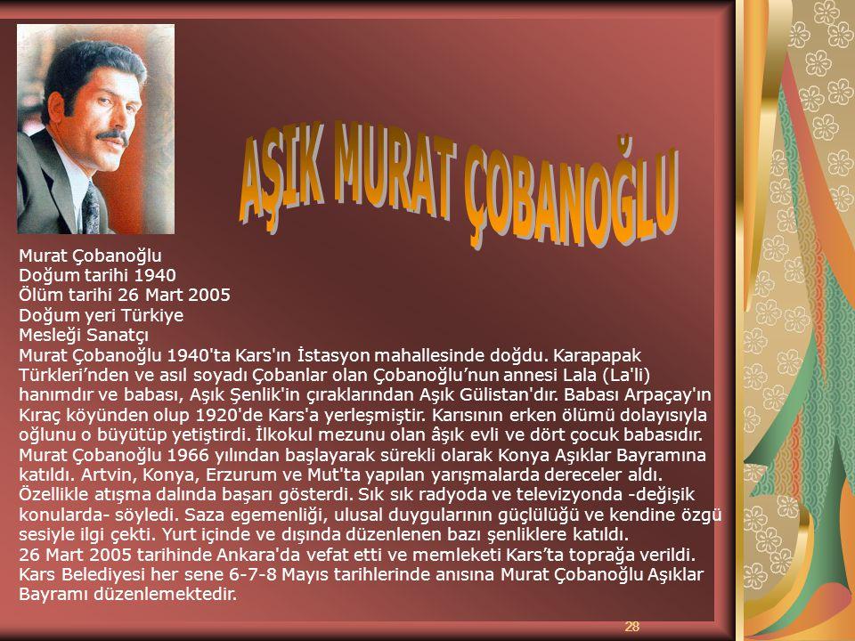 28 Aşık Murat Ç obanoğlu Murat Çobanoğlu Doğum tarihi 1940 Ölüm tarihi 26 Mart 2005 Doğum yeri Türkiye Mesleği Sanatçı Murat Çobanoğlu 1940'ta Kars'ın