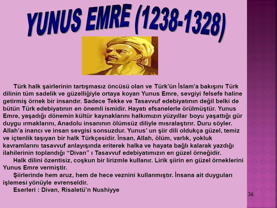 36 Türk halk şairlerinin tartışmasız öncüsü olan ve Türk'ün İslam'a bakışını Türk dilinin tüm sadelik ve güzelliğiyle ortaya koyan Yunus Emre, sevgiyi