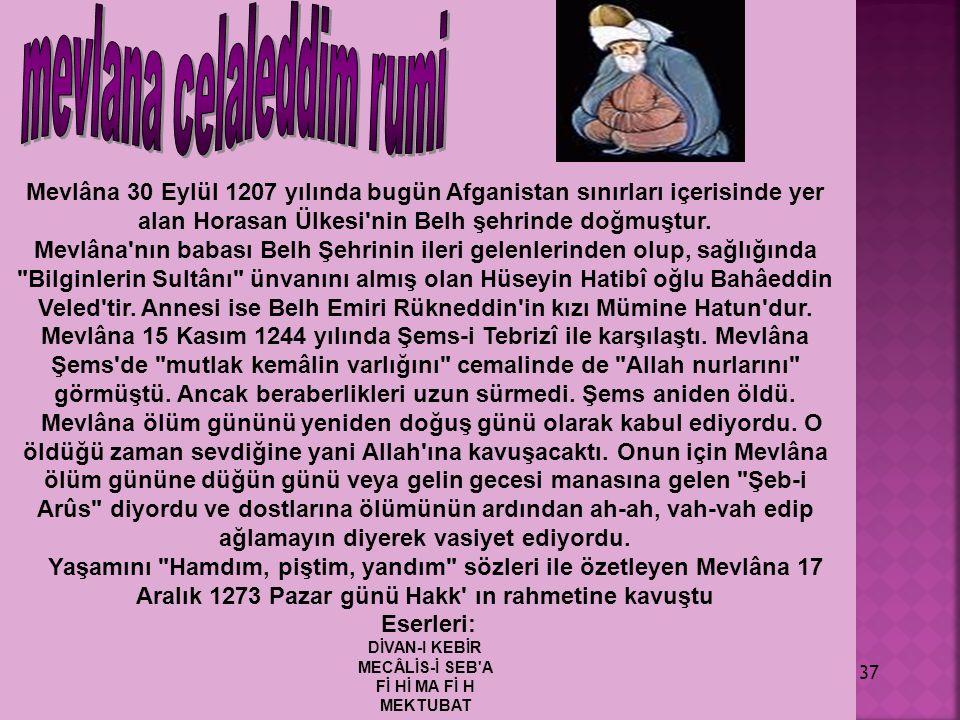 37 Mevlâna 30 Eylül 1207 yılında bugün Afganistan sınırları içerisinde yer alan Horasan Ülkesi'nin Belh şehrinde doğmuştur. Mevlâna'nın babası Belh Şe