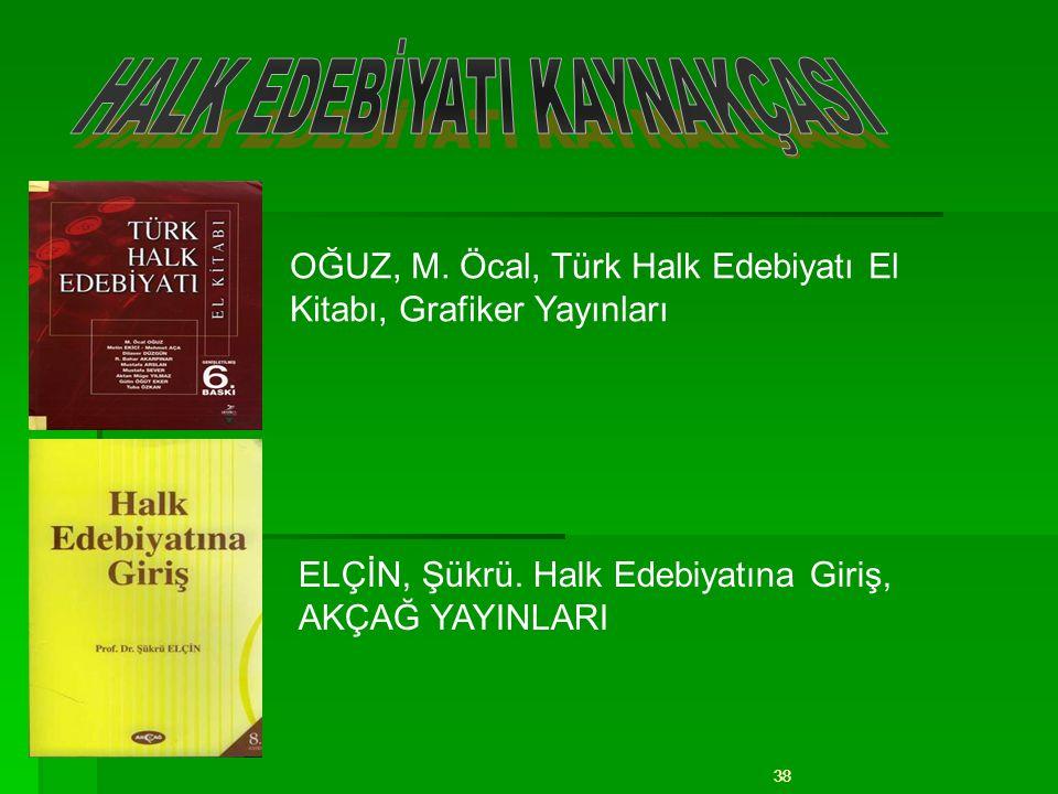 38 OĞUZ, M. Öcal, Türk Halk Edebiyatı El Kitabı, Grafiker Yayınları ELÇİN, Şükrü. Halk Edebiyatına Giriş, AKÇAĞ YAYINLARI