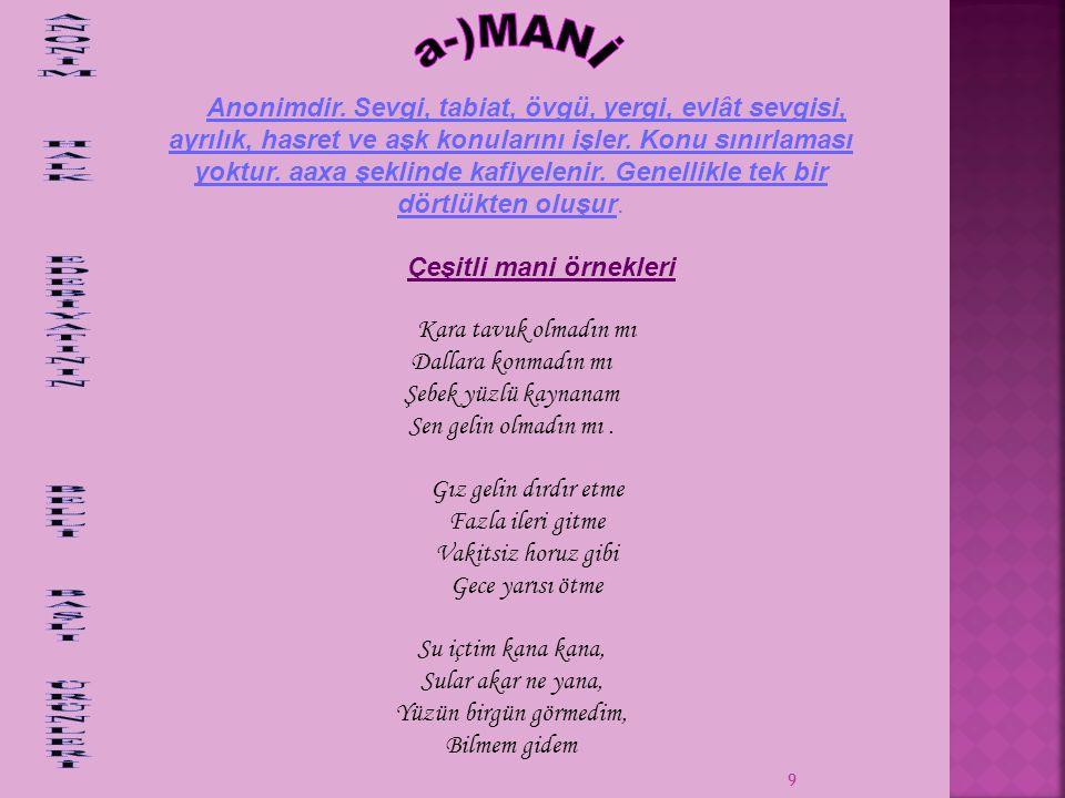 10 Daima bir ezgiyle söylenen, düzenleyicisi bilinmeyen ya da unutulmuş olan, değişik konulardan söz eden, genelde hecenin 11'li kalıbıyla oluşturulan şiirlerdir.