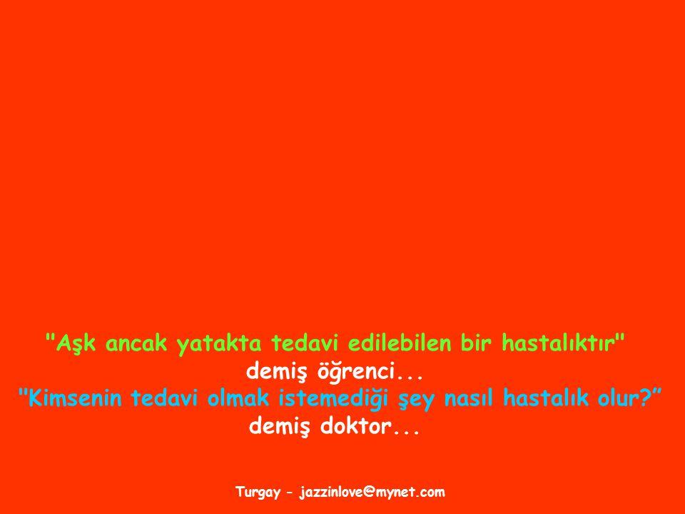 Turgay - jazzinlove@mynet.com Aşk ancak yatakta tedavi edilebilen bir hastalıktır demiş öğrenci...