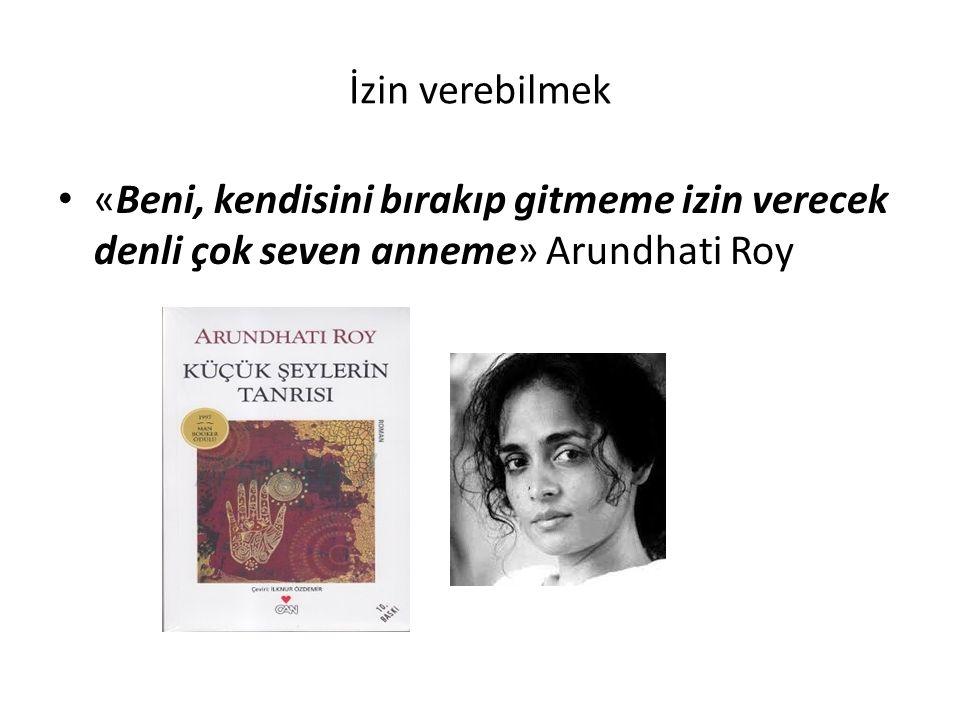 İzin verebilmek «Beni, kendisini bırakıp gitmeme izin verecek denli çok seven anneme» Arundhati Roy