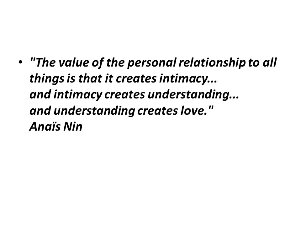 The value of the personal relationship to all things is that it creates intimacy...
