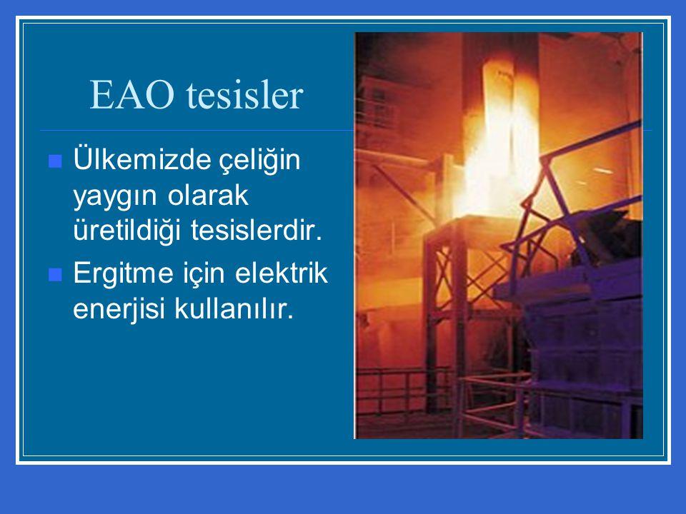 EAO tesisler Ülkemizde çeliğin yaygın olarak üretildiği tesislerdir. Ergitme için elektrik enerjisi kullanılır.