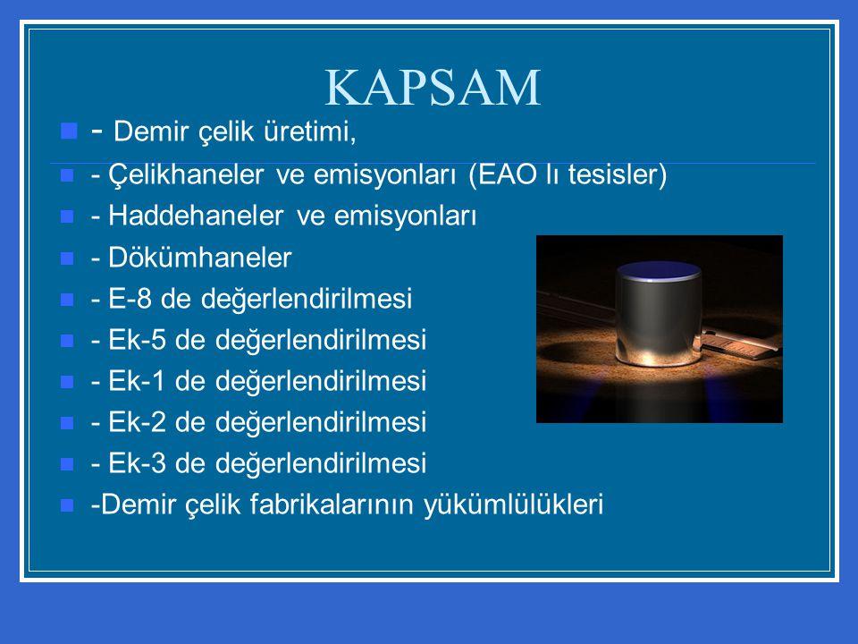 KAPSAM - Demir çelik üretimi, - Çelikhaneler ve emisyonları (EAO lı tesisler) - Haddehaneler ve emisyonları - Dökümhaneler - E-8 de değerlendirilmesi