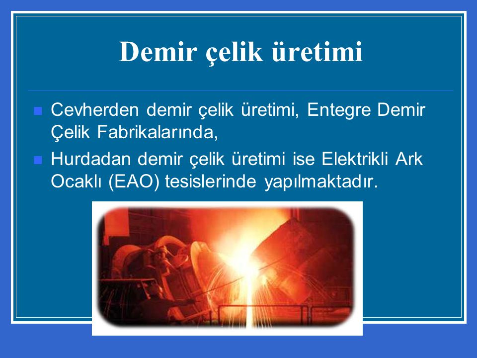 Demir çelik üretimi Cevherden demir çelik üretimi, Entegre Demir Çelik Fabrikalarında, Hurdadan demir çelik üretimi ise Elektrikli Ark Ocaklı (EAO) te