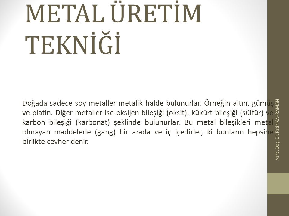 METAL ÜRETİM TEKNİĞİ Doğada sadece soy metaller metalik halde bulunurlar. Örneğin altın, gümüş ve platin. Diğer metaller ise oksijen bileşiği (oksit),