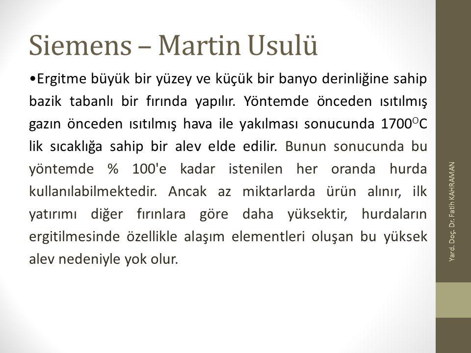 Siemens – Martin Usulü Yard. Doç. Dr. Fatih KAHRAMAN Ergitme büyük bir yüzey ve küçük bir banyo derinliğine sahip bazik tabanlı bir fırında yapılır. Y