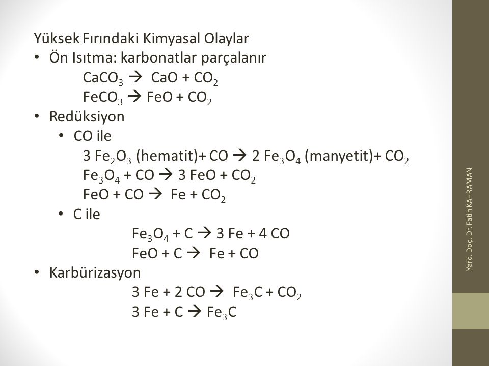 Yard. Doç. Dr. Fatih KAHRAMAN Yüksek Fırındaki Kimyasal Olaylar Ön Isıtma: karbonatlar parçalanır CaCO 3  CaO + CO 2 FeCO 3  FeO + CO 2 Redüksiyon C