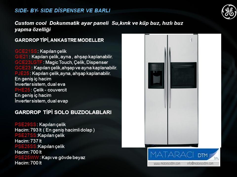 SIDE- BY- SIDE DİSPENSER VE BARLI Custom cool Dokunmatik ayar paneli Su,kırık ve küp buz, hızlı buz yapma özelliği GARDROP TİPİ, ANKASTRE MODELLER GCE21SS : Kapıları çelik GIE21 : Kapıları çelik, ayna, ahşap kaplanabilir.