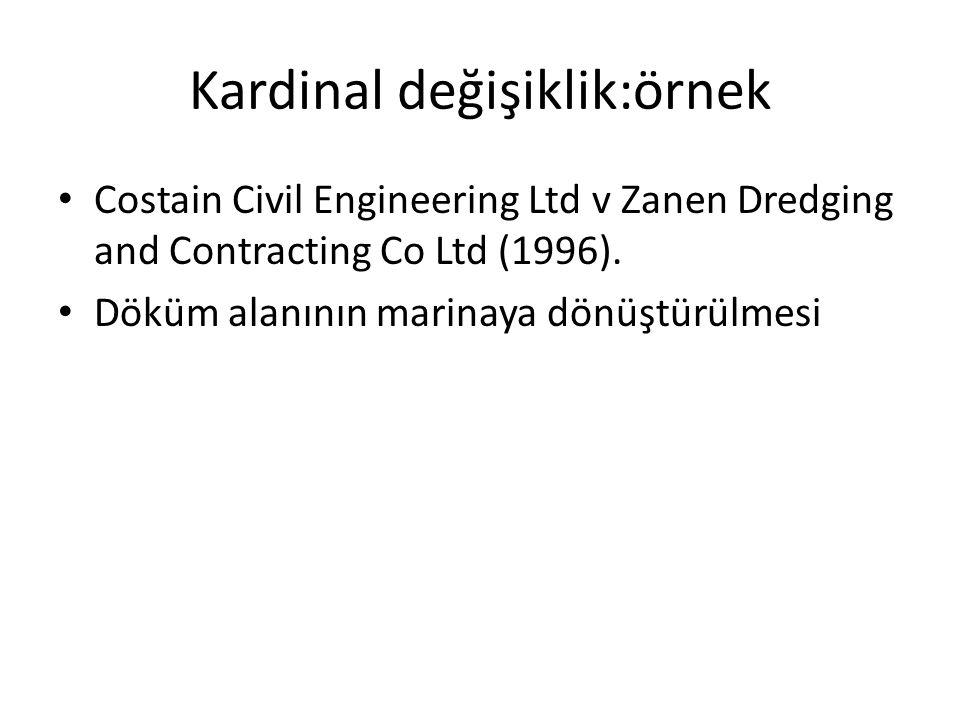 Kardinal değişiklik:örnek Costain Civil Engineering Ltd v Zanen Dredging and Contracting Co Ltd (1996). Döküm alanının marinaya dönüştürülmesi