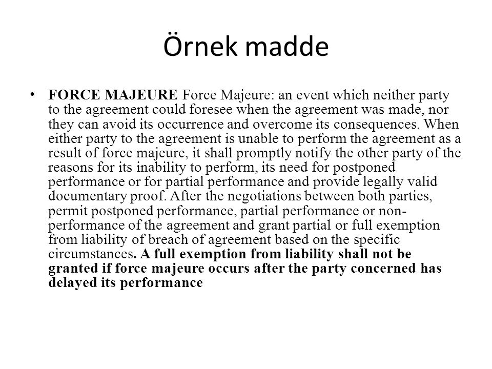 Örnek madde FORCE MAJEURE Force Majeure: an event which neither party to the agreement could foresee when the agreement was made, nor they can avoid i