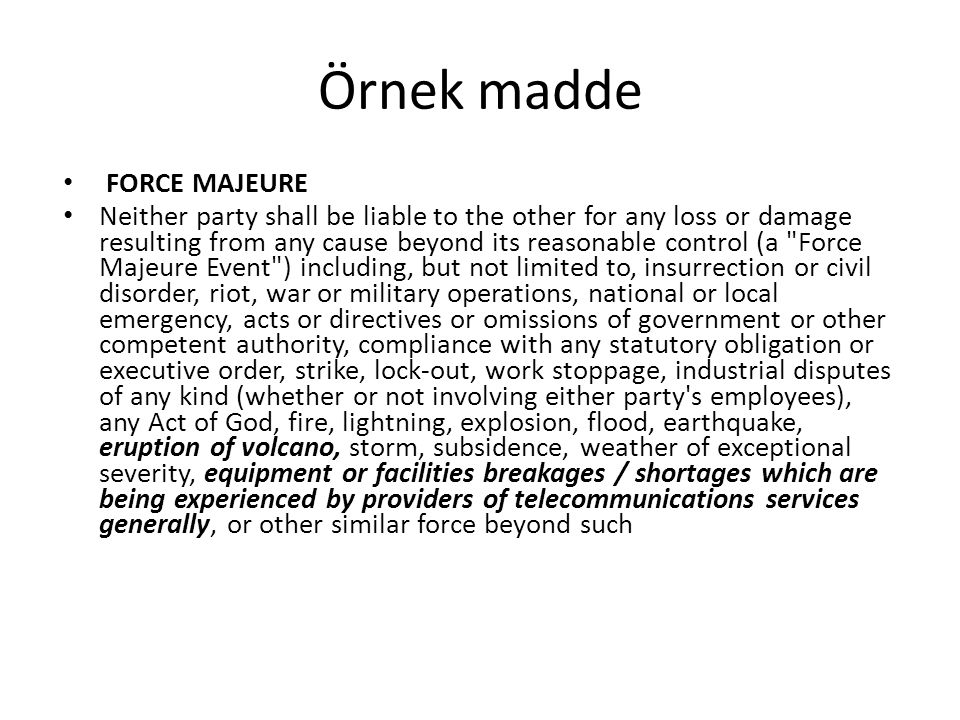 Örnek madde FORCE MAJEURE Neither party shall be liable to the other for any loss or damage resulting from any cause beyond its reasonable control (a