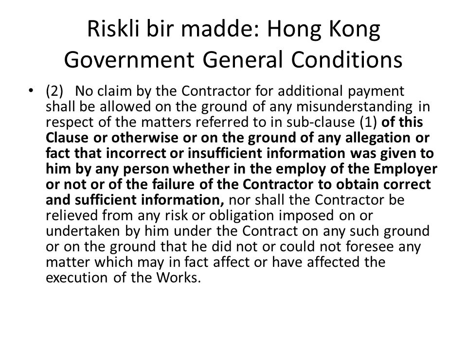 Riskli bir madde: Hong Kong Government General Conditions (2)No claim by the Contractor for additional payment shall be allowed on the ground of any m