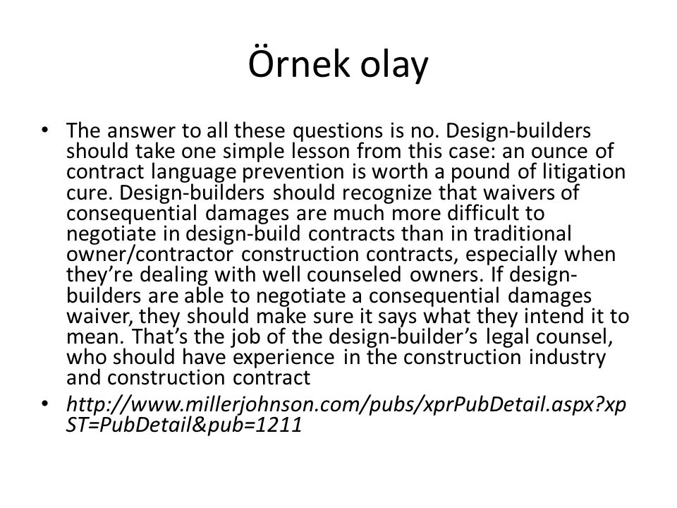 Örnek olay The answer to all these questions is no. Design-builders should take one simple lesson from this case: an ounce of contract language preven