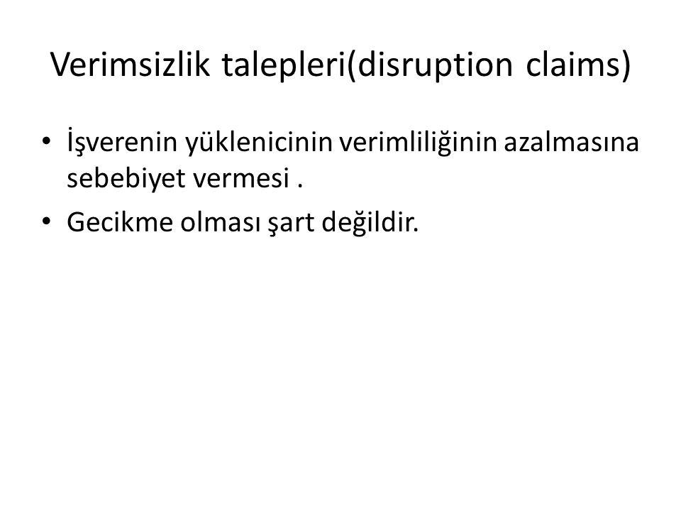 Verimsizlik talepleri(disruption claims) İşverenin yüklenicinin verimliliğinin azalmasına sebebiyet vermesi. Gecikme olması şart değildir.