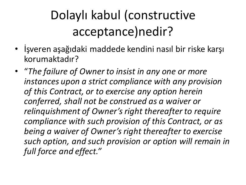 """Dolaylı kabul (constructive acceptance)nedir? İşveren aşağıdaki maddede kendini nasıl bir riske karşı korumaktadır? """"The failure of Owner to insist in"""