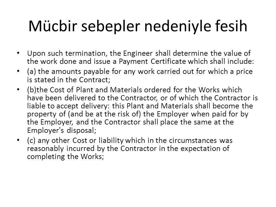 Mücbir sebepler nedeniyle fesih Upon such termination, the Engineer shall determine the value of the work done and issue a Payment Certificate which s