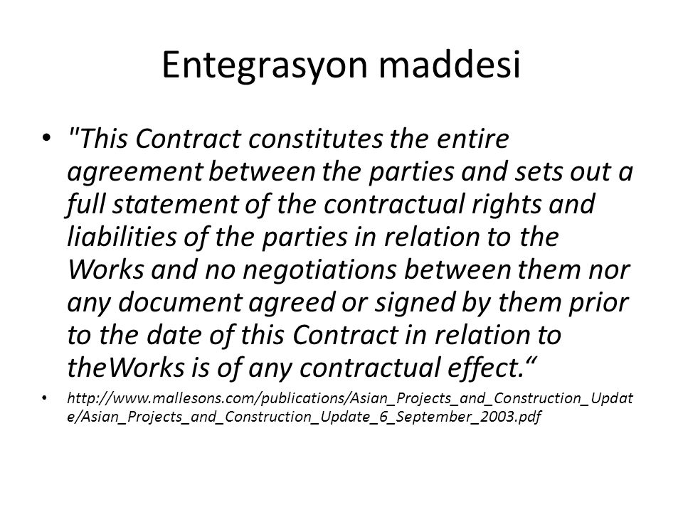 Entegrasyon maddesi This Contract constitutes the entire agreement between the parties and sets out a full statement of the contractual rights and liabilities of the parties in relation to the Works and no negotiations between them nor any document agreed or signed by them prior to the date of this Contract in relation to theWorks is of any contractual effect. http://www.mallesons.com/publications/Asian_Projects_and_Construction_Updat e/Asian_Projects_and_Construction_Update_6_September_2003.pdf