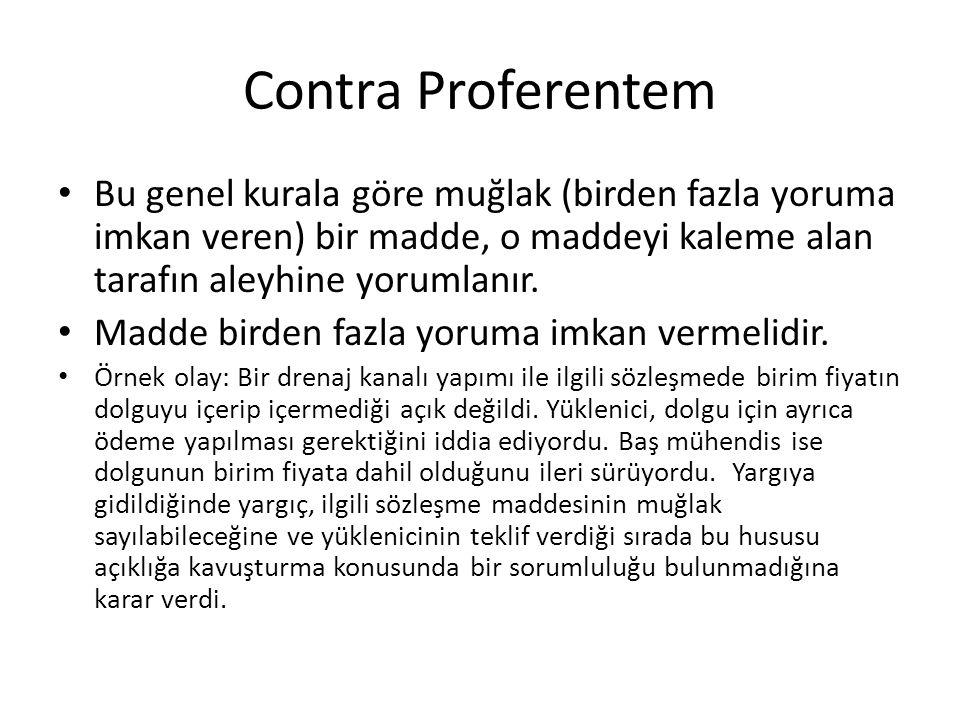 Contra Proferentem Bu genel kurala göre muğlak (birden fazla yoruma imkan veren) bir madde, o maddeyi kaleme alan tarafın aleyhine yorumlanır. Madde b