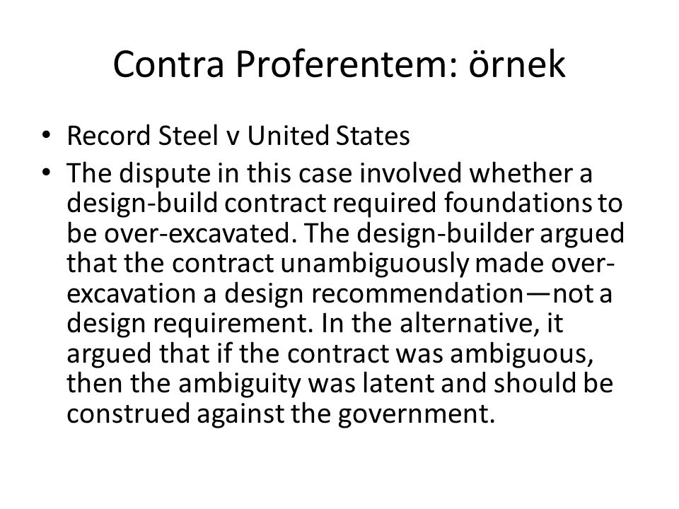 Contra Proferentem: örnek Record Steel v United States The dispute in this case involved whether a design-build contract required foundations to be ov