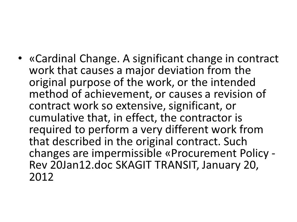 «Cardinal Change. A significant change in contract work that causes a major deviation from the original purpose of the work, or the intended method of