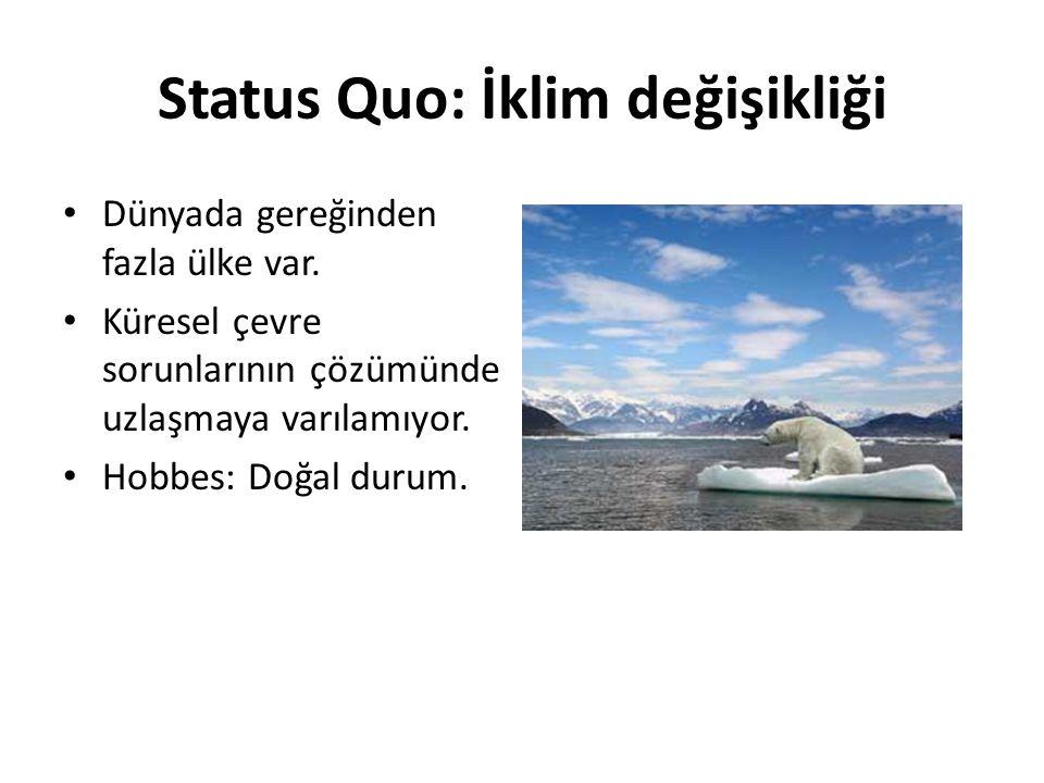 Status Quo: İklim değişikliği Dünyada gereğinden fazla ülke var. Küresel çevre sorunlarının çözümünde uzlaşmaya varılamıyor. Hobbes: Doğal durum.