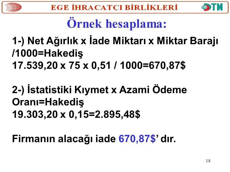 Örnek hesaplama: 1-) Net Ağırlık x İade Miktarı x Miktar Barajı /1000=Hakediş 17.539,20 x 75 x 0,51 / 1000=670,87$ 2-) İstatistiki Kıymet x Azami Ödem