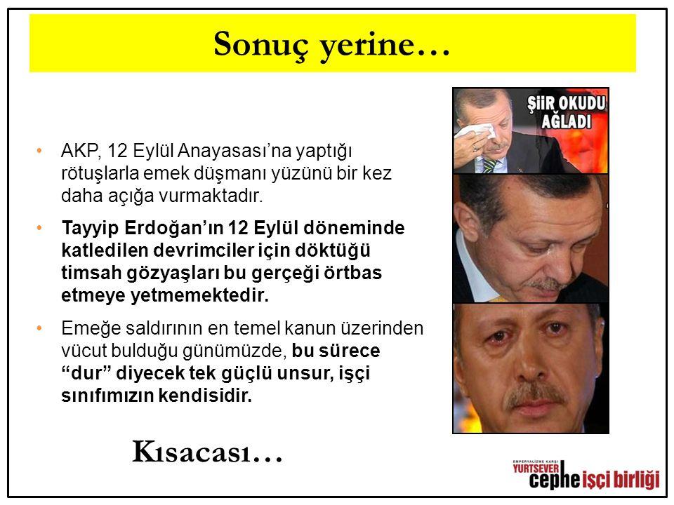 Sonuç yerine… AKP, 12 Eylül Anayasası'na yaptığı rötuşlarla emek düşmanı yüzünü bir kez daha açığa vurmaktadır. Tayyip Erdoğan'ın 12 Eylül döneminde k