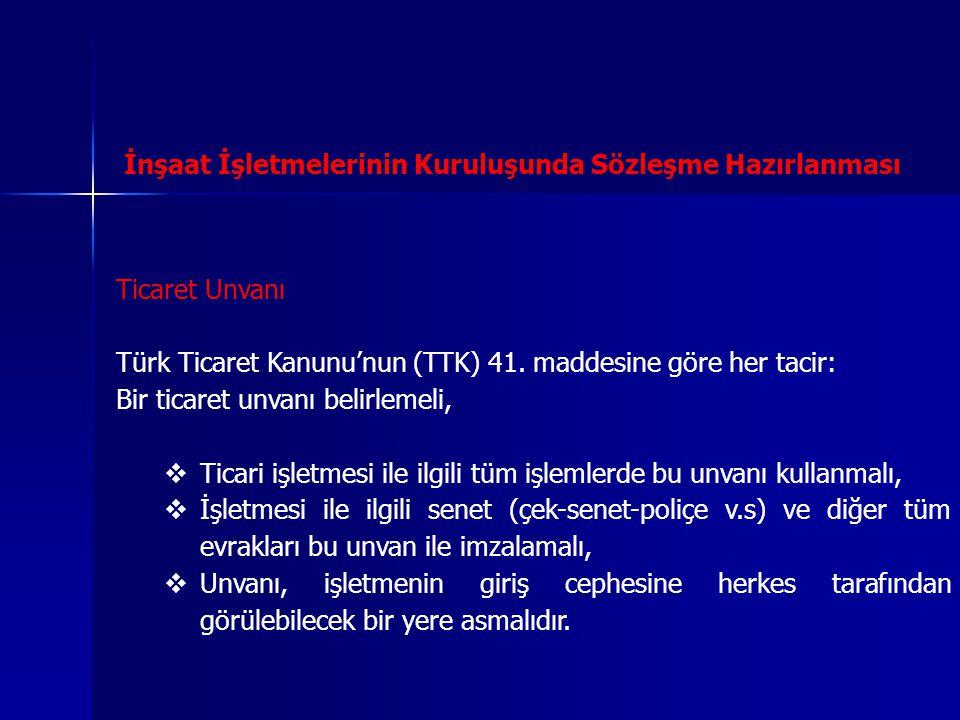 İnşaat İşletmelerinin Kuruluşunda Sözleşme Hazırlanması Ticaret Unvanı Türk Ticaret Kanunu'nun (TTK) 41. maddesine göre her tacir: Bir ticaret unvanı