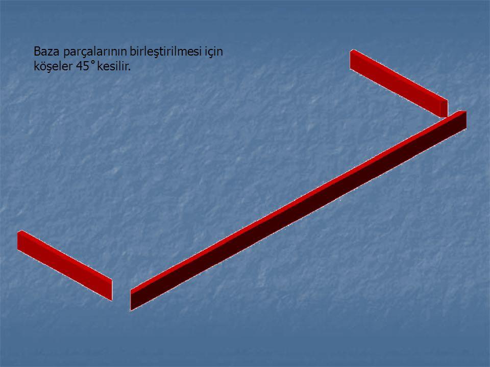 Baza parçalarının birleştirilmesi için köşeler 45 ̊ kesilir.