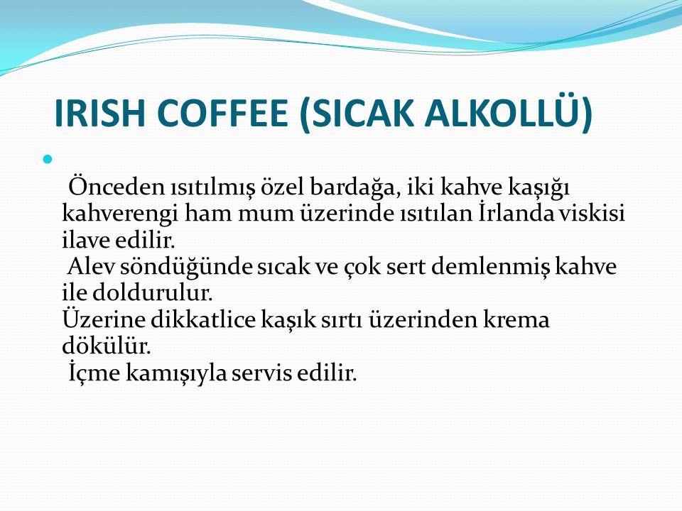 IRISH COFFEE (SICAK ALKOLLÜ) Önceden ısıtılmış özel bardağa, iki kahve kaşığı kahverengi ham mum üzerinde ısıtılan İrlanda viskisi ilave edilir. Alev