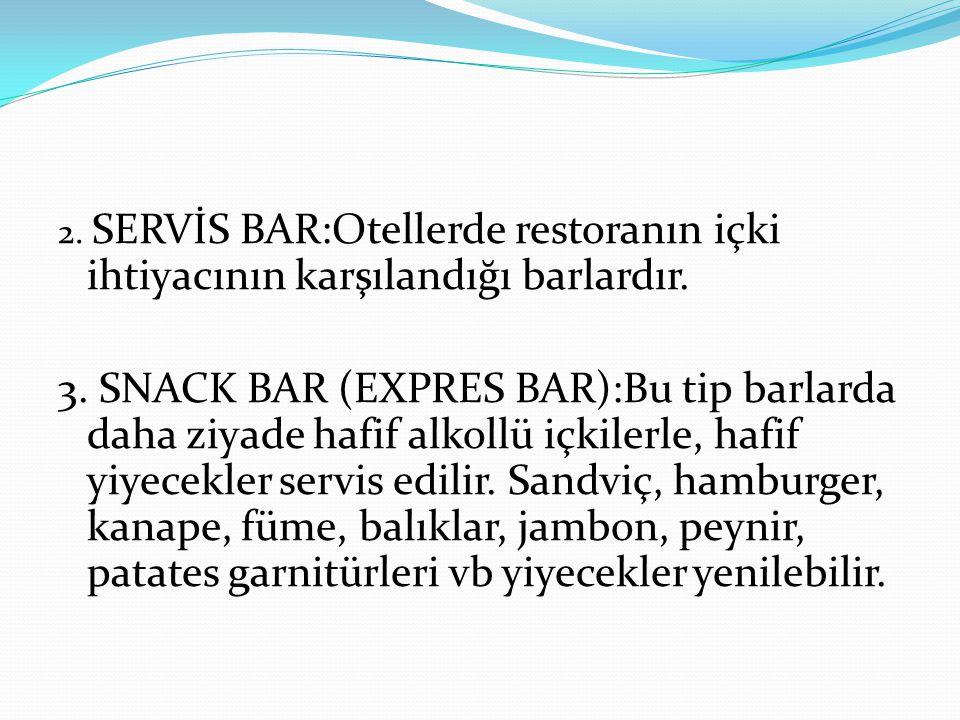2. SERVİS BAR:Otellerde restoranın içki ihtiyacının karşılandığı barlardır. 3. SNACK BAR (EXPRES BAR):Bu tip barlarda daha ziyade hafif alkollü içkile
