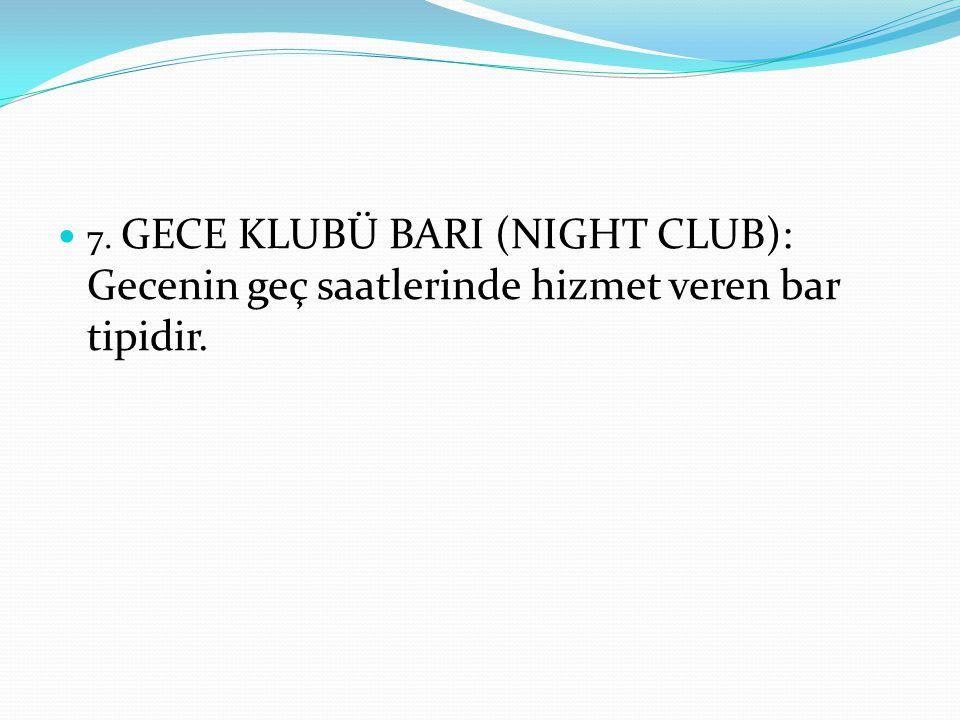 7. GECE KLUBÜ BARI (NIGHT CLUB): Gecenin geç saatlerinde hizmet veren bar tipidir.