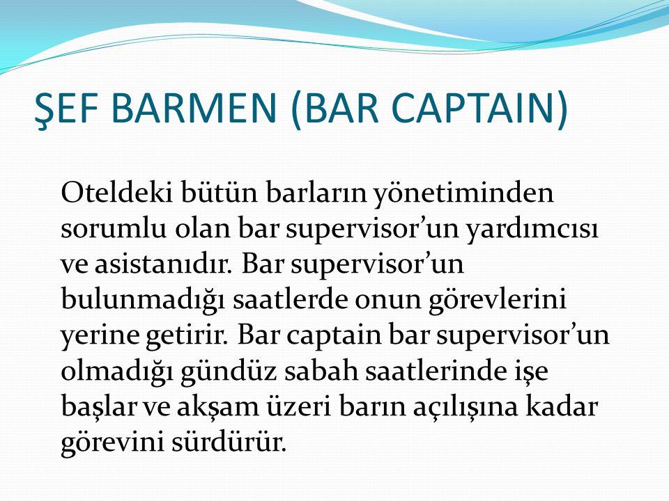 ŞEF BARMEN (BAR CAPTAIN) Oteldeki bütün barların yönetiminden sorumlu olan bar supervisor'un yardımcısı ve asistanıdır. Bar supervisor'un bulunmadığı